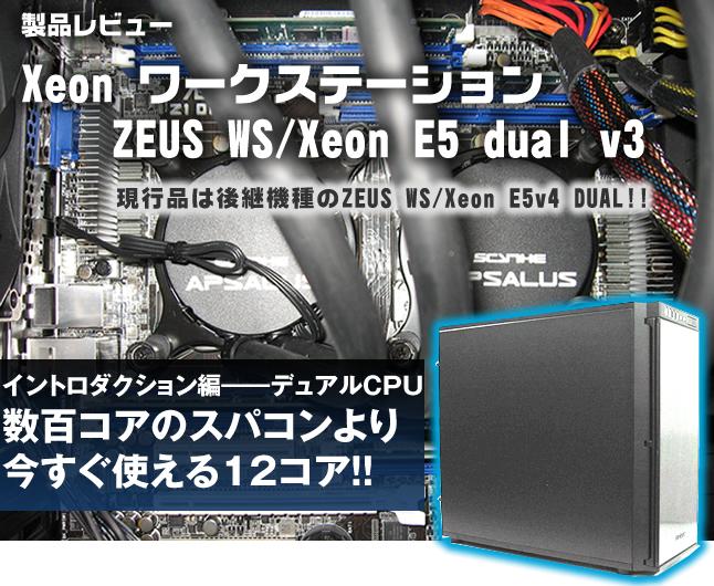 製品レビュー Xeon ワークステーション ZEUS WS/Xeon E5 dual v3  イントロダクション編――デュアルCPU   数百コアのスパコンより今すぐ使える12コア!!